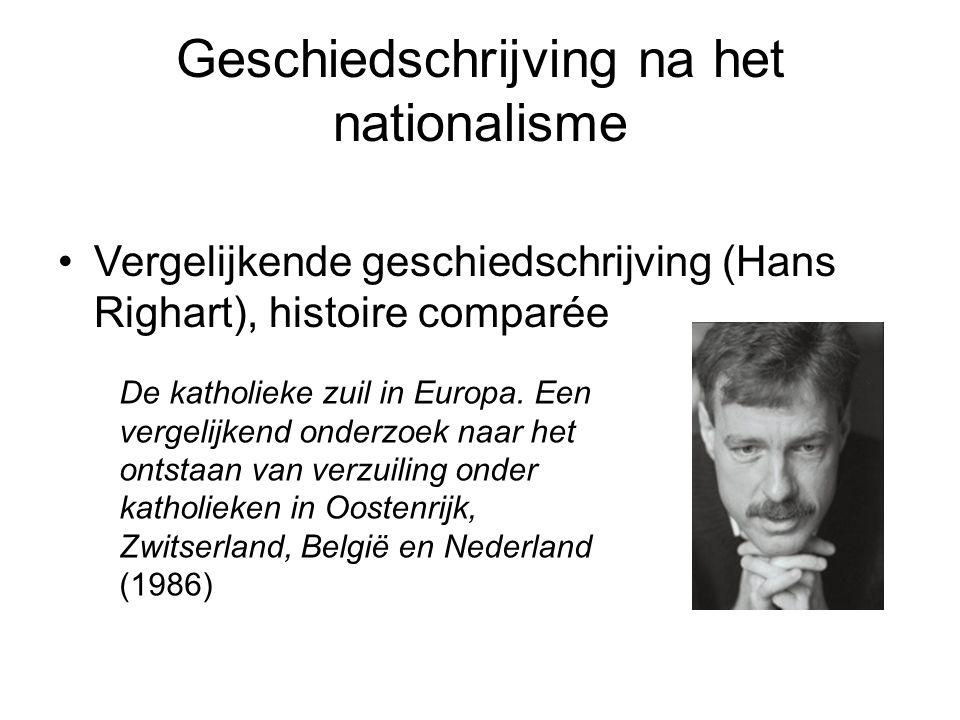 Geschiedschrijving na het nationalisme •Vergelijkende geschiedschrijving (Hans Righart), histoire comparée De katholieke zuil in Europa.