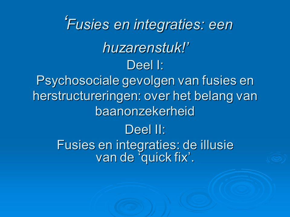 ' Fusies en integraties: een huzarenstuk!' Deel I: Psychosociale gevolgen van fusies en herstructureringen: over het belang van baanonzekerheid ' Fusi