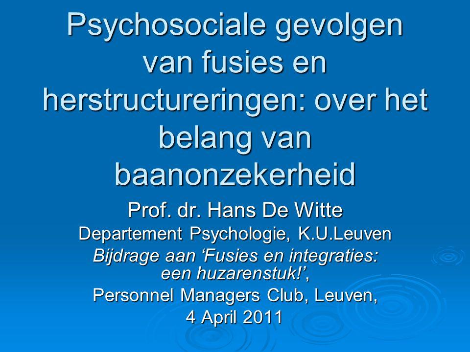 Psychosociale gevolgen van fusies en herstructureringen: over het belang van baanonzekerheid Prof. dr. Hans De Witte Departement Psychologie, K.U.Leuv