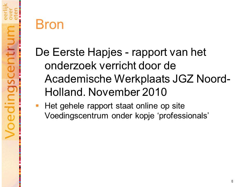 8 Bron De Eerste Hapjes - rapport van het onderzoek verricht door de Academische Werkplaats JGZ Noord- Holland. November 2010  Het gehele rapport sta