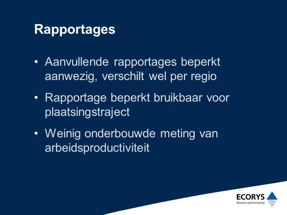 Rapportages •Aanvullende rapportages beperkt aanwezig, verschilt wel per regio •Rapportage beperkt bruikbaar voor plaatsingstraject •Weinig onderbouwde meting van arbeidsproductiviteit