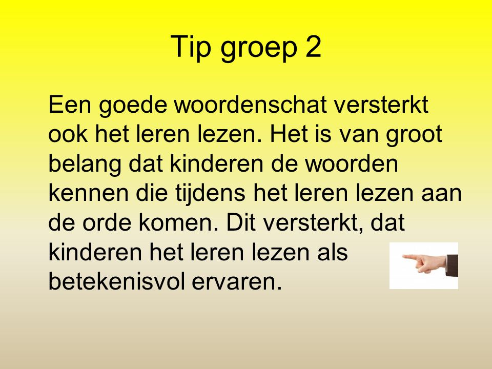 Tip groep 2 Een goede woordenschat versterkt ook het leren lezen. Het is van groot belang dat kinderen de woorden kennen die tijdens het leren lezen a