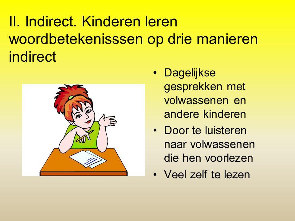 II. Indirect. Kinderen leren woordbetekenisssen op drie manieren indirect •Dagelijkse gesprekken met volwassenen en andere kinderen •Door te luisteren
