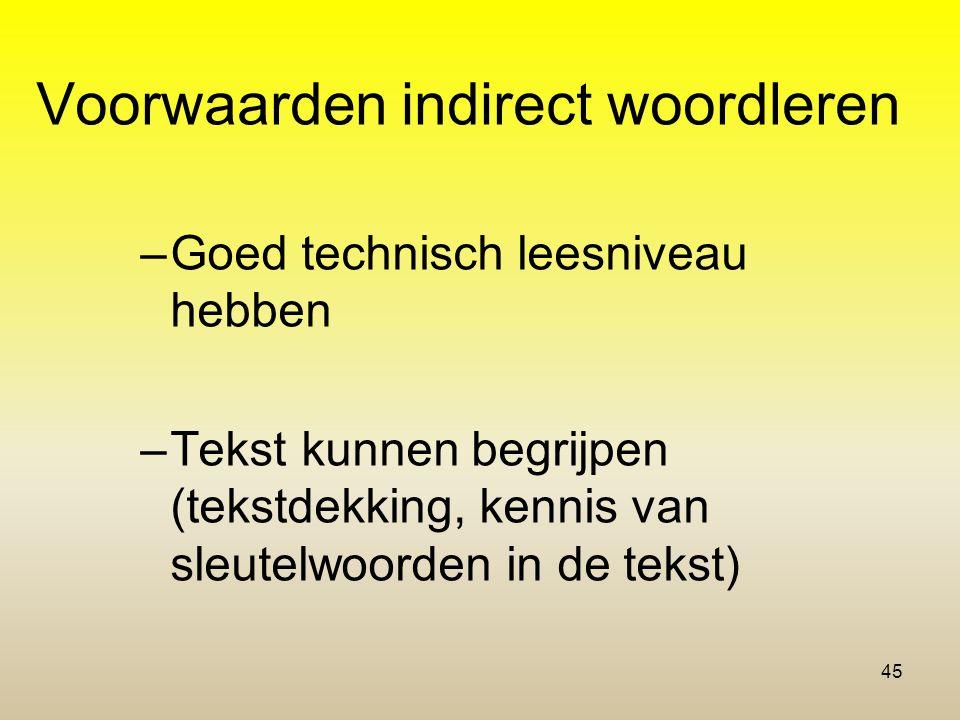 Voorwaarden indirect woordleren –Goed technisch leesniveau hebben –Tekst kunnen begrijpen (tekstdekking, kennis van sleutelwoorden in de tekst) 45