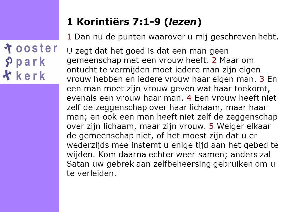1 Korintiërs 7:1-9 (lezen) 1 Dan nu de punten waarover u mij geschreven hebt. U zegt dat het goed is dat een man geen gemeenschap met een vrouw heeft.