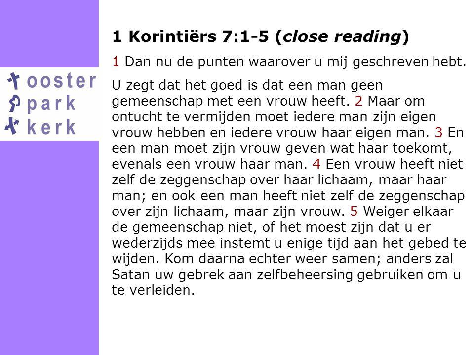 1 Korintiërs 7:1-5 (close reading) 1 Dan nu de punten waarover u mij geschreven hebt. U zegt dat het goed is dat een man geen gemeenschap met een vrou