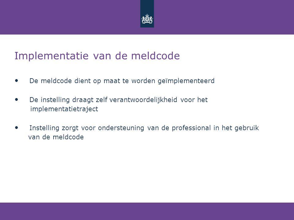 Implementatie van de meldcode • De meldcode dient op maat te worden geïmplementeerd • De instelling draagt zelf verantwoordelijkheid voor het implemen