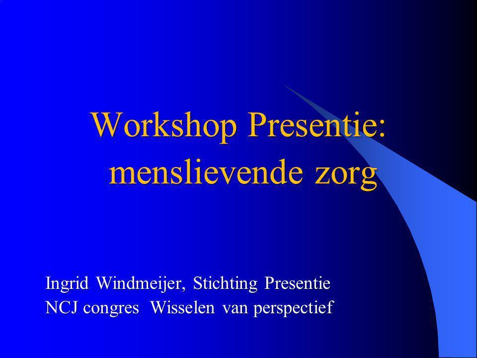 Workshop Presentie: menslievende zorg menslievende zorg Ingrid Windmeijer, Stichting Presentie NCJ congres Wisselen van perspectief
