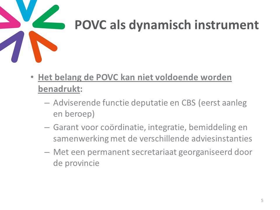 POVC als dynamisch instrument • Het belang de POVC kan niet voldoende worden benadrukt: –Adviserende functie deputatie en CBS (eerst aanleg en beroep) –Garant voor coördinatie, integratie, bemiddeling en samenwerking met de verschillende adviesinstanties –Met een permanent secretariaat georganiseerd door de provincie 5