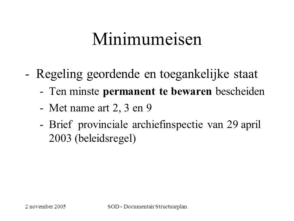 2 november 2005SOD - Documentair Structuurplan Minimumeisen -Regeling geordende en toegankelijke staat -Ten minste permanent te bewaren bescheiden -Met name art 2, 3 en 9 -Brief provinciale archiefinspectie van 29 april 2003 (beleidsregel)