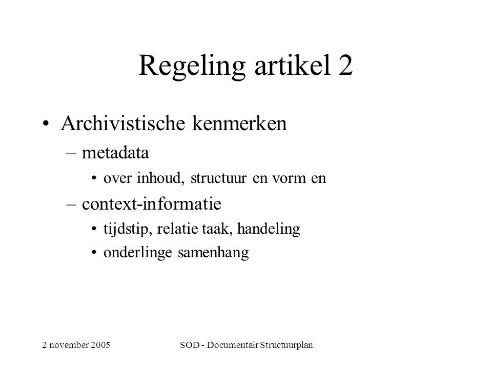 2 november 2005SOD - Documentair Structuurplan Regeling artikel 2 •Archivistische kenmerken –metadata •over inhoud, structuur en vorm en –context-informatie •tijdstip, relatie taak, handeling •onderlinge samenhang