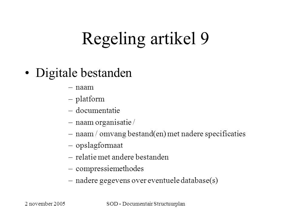 2 november 2005SOD - Documentair Structuurplan Regeling artikel 9 •Digitale bestanden –naam –platform –documentatie –naam organisatie / –naam / omvang bestand(en) met nadere specificaties –opslagformaat –relatie met andere bestanden –compressiemethodes –nadere gegevens over eventuele database(s)