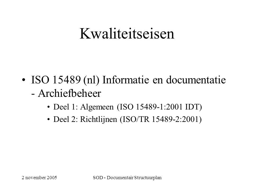 2 november 2005SOD - Documentair Structuurplan Kwaliteitseisen •ISO 15489 (nl) Informatie en documentatie - Archiefbeheer •Deel 1: Algemeen (ISO 15489-1:2001 IDT) •Deel 2: Richtlijnen (ISO/TR 15489-2:2001)