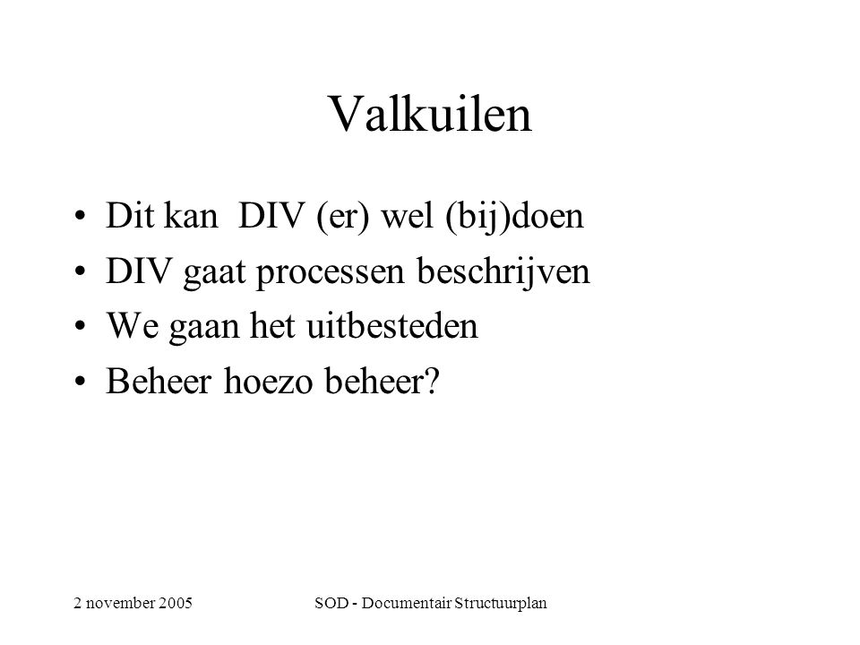 2 november 2005SOD - Documentair Structuurplan Valkuilen •Dit kan DIV (er) wel (bij)doen •DIV gaat processen beschrijven •We gaan het uitbesteden •Beheer hoezo beheer?