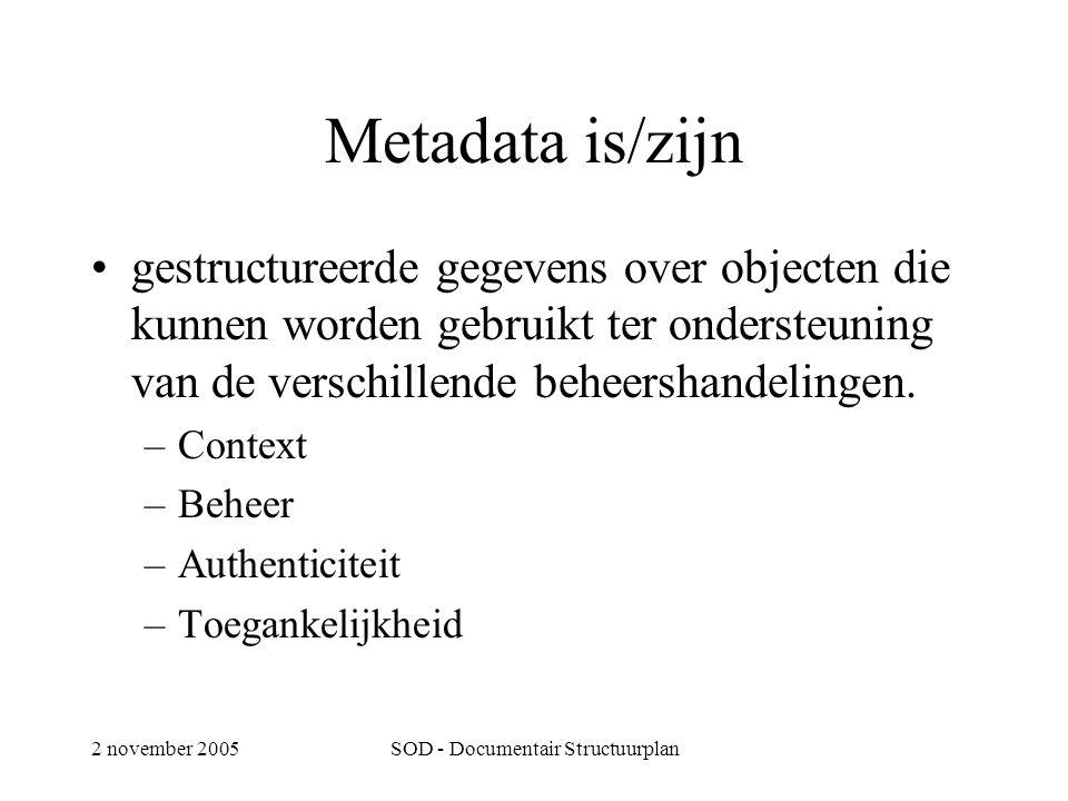 2 november 2005SOD - Documentair Structuurplan Metadata is/zijn •gestructureerde gegevens over objecten die kunnen worden gebruikt ter ondersteuning van de verschillende beheershandelingen.