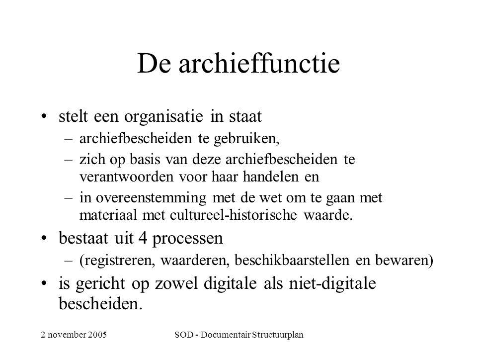 2 november 2005SOD - Documentair Structuurplan De archieffunctie •stelt een organisatie in staat –archiefbescheiden te gebruiken, –zich op basis van deze archiefbescheiden te verantwoorden voor haar handelen en –in overeenstemming met de wet om te gaan met materiaal met cultureel-historische waarde.