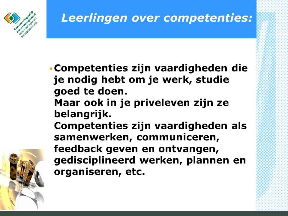 Leerlingen over competenties:  Competenties zijn vaardigheden die je nodig hebt om je werk, studie goed te doen. Maar ook in je priveleven zijn ze be