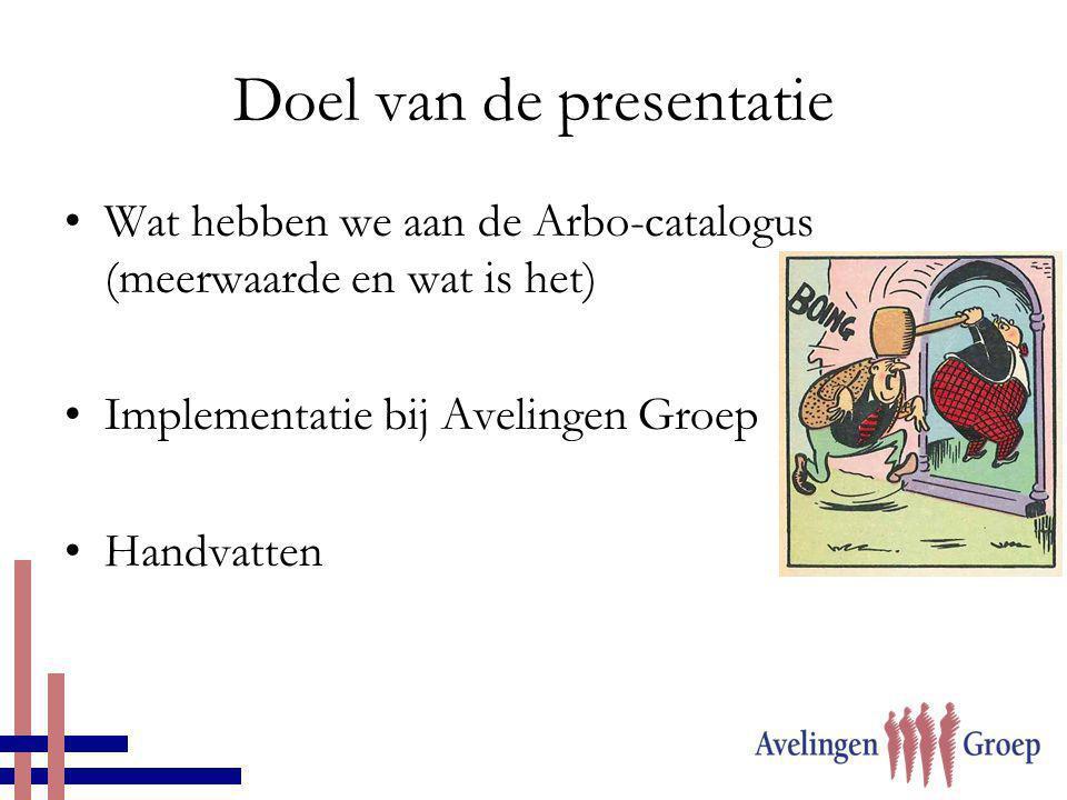 Doel van de presentatie •Wat hebben we aan de Arbo-catalogus (meerwaarde en wat is het) •Implementatie bij Avelingen Groep •Handvatten