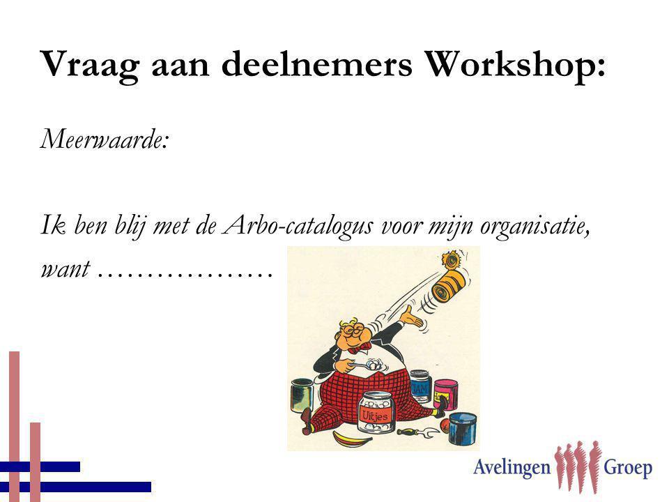 Vraag aan deelnemers Workshop: Meerwaarde: Ik ben blij met de Arbo-catalogus voor mijn organisatie, want ………………