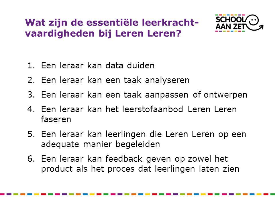Wat zijn de essentiële leerkracht- vaardigheden bij Leren Leren? 1.Een leraar kan data duiden 2.Een leraar kan een taak analyseren 3.Een leraar kan ee