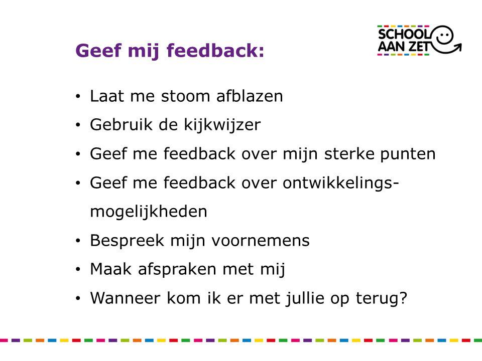 Geef mij feedback: • Laat me stoom afblazen • Gebruik de kijkwijzer • Geef me feedback over mijn sterke punten • Geef me feedback over ontwikkelings-