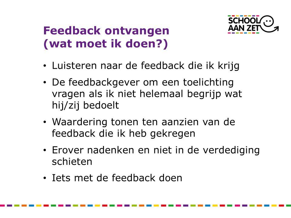 Feedback ontvangen (wat moet ik doen?) • Luisteren naar de feedback die ik krijg • De feedbackgever om een toelichting vragen als ik niet helemaal beg