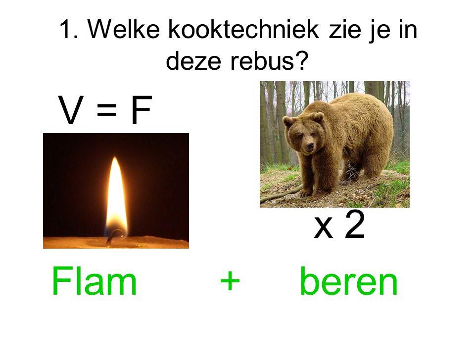1. Welke kooktechniek zie je in deze rebus? V = F x 2 Flam + beren