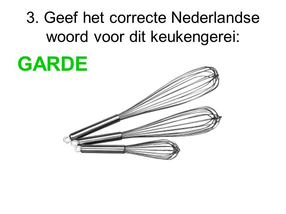 3. Geef het correcte Nederlandse woord voor dit keukengerei: GARDE