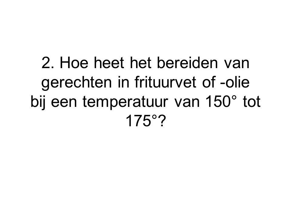 2. Hoe heet het bereiden van gerechten in frituurvet of -olie bij een temperatuur van 150° tot 175°?