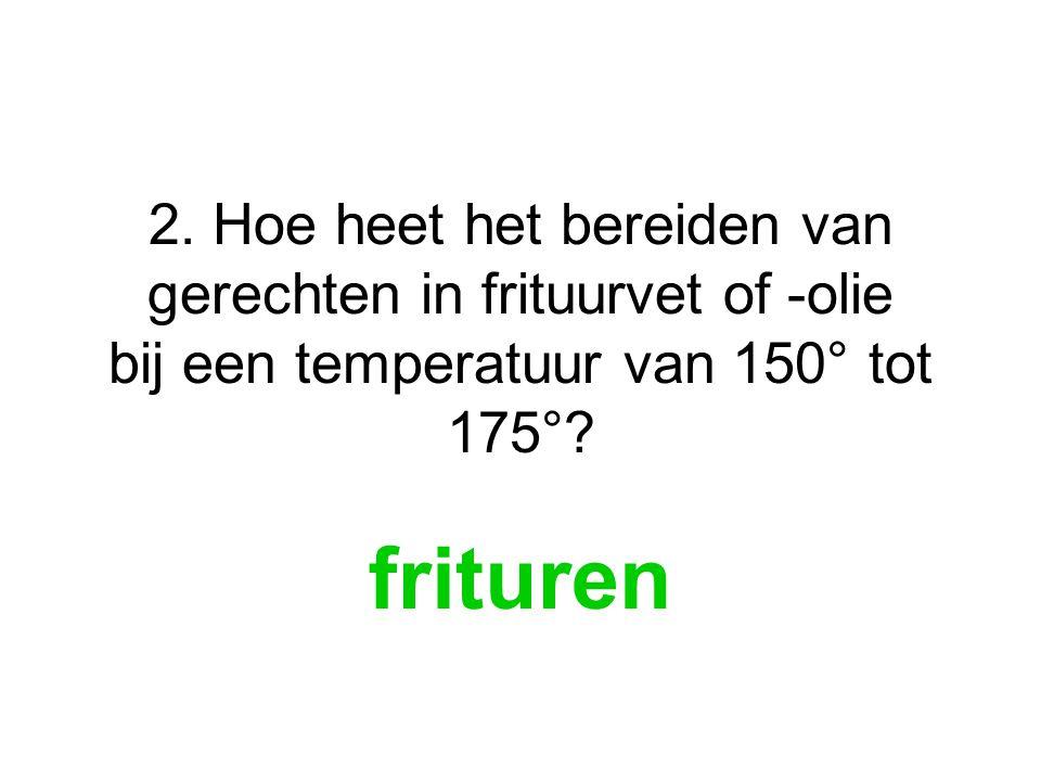 2. Hoe heet het bereiden van gerechten in frituurvet of -olie bij een temperatuur van 150° tot 175°? frituren