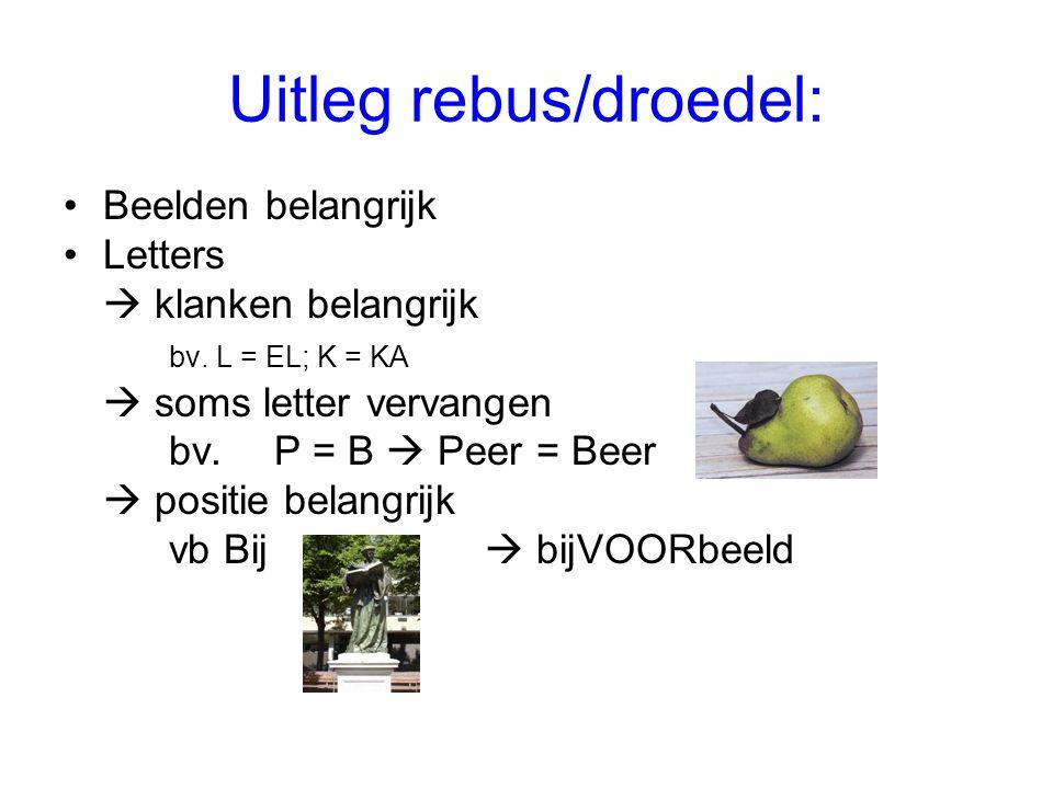 Uitleg rebus/droedel: •Beelden belangrijk •Letters  klanken belangrijk bv. L = EL; K = KA  soms letter vervangen bv.P = B  Peer = Beer  positie be