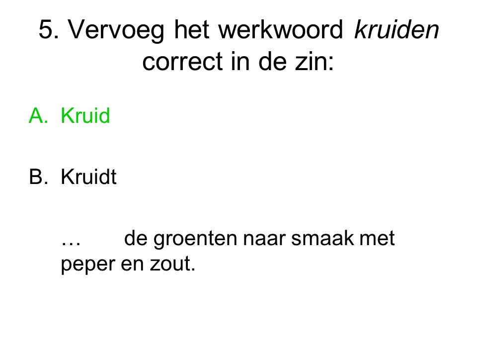 5. Vervoeg het werkwoord kruiden correct in de zin: A.Kruid B.Kruidt …de groenten naar smaak met peper en zout.