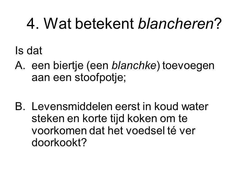 4. Wat betekent blancheren? Is dat A.een biertje (een blanchke) toevoegen aan een stoofpotje; B.Levensmiddelen eerst in koud water steken en korte tij