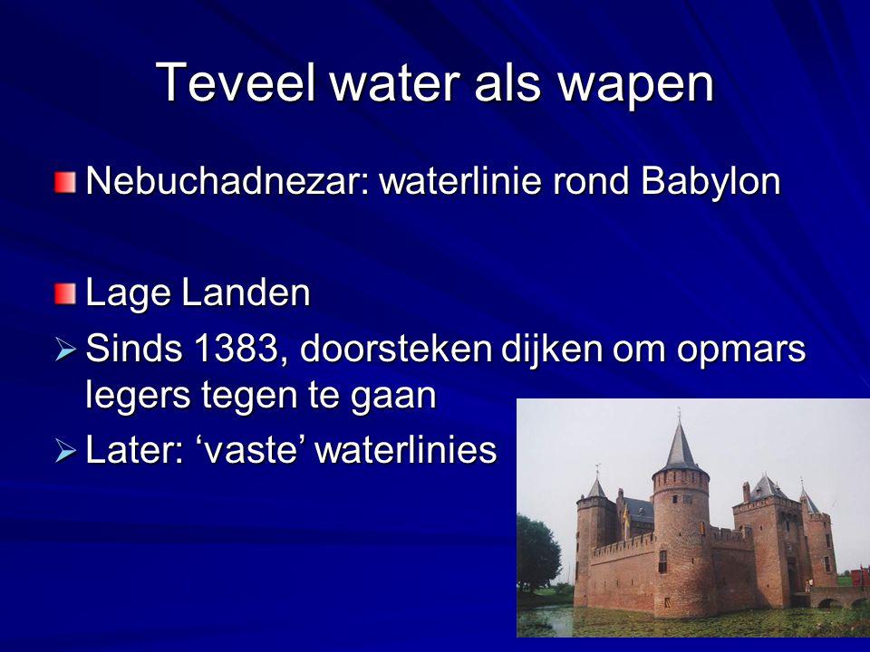 Teveel water als wapen Nebuchadnezar: waterlinie rond Babylon Lage Landen  Sinds 1383, doorsteken dijken om opmars legers tegen te gaan  Later: 'vas