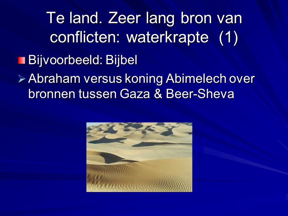 Te land. Zeer lang bron van conflicten: waterkrapte (1) Bijvoorbeeld: Bijbel  Abraham versus koning Abimelech over bronnen tussen Gaza & Beer-Sheva