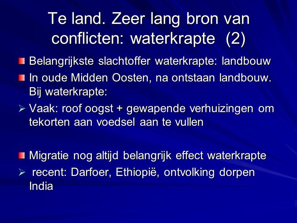 Te land. Zeer lang bron van conflicten: waterkrapte (2) Belangrijkste slachtoffer waterkrapte: landbouw In oude Midden Oosten, na ontstaan landbouw. B