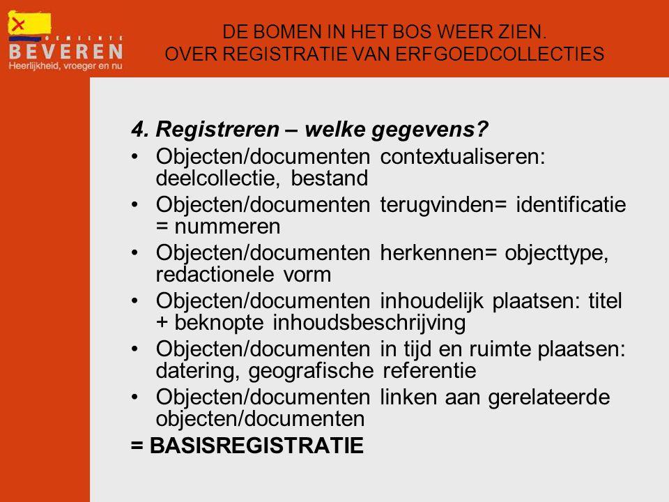 DE BOMEN IN HET BOS WEER ZIEN. OVER REGISTRATIE VAN ERFGOEDCOLLECTIES 4. Registreren – welke gegevens? •Objecten/documenten contextualiseren: deelcoll