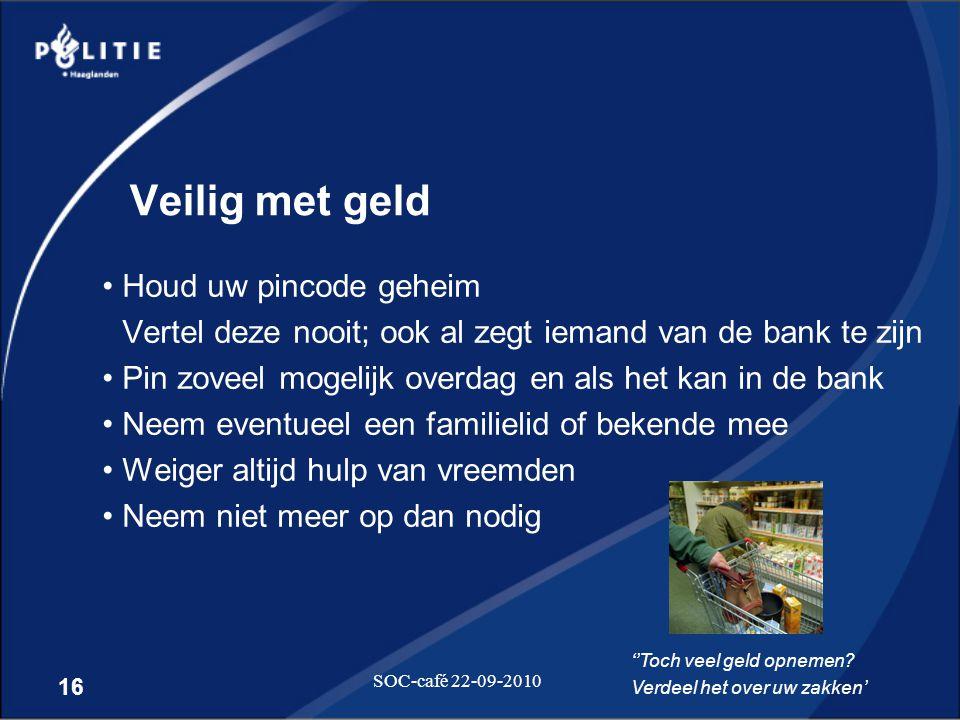 16 SOC-café 22-09-2010 Veilig met geld •Houd uw pincode geheim Vertel deze nooit; ook al zegt iemand van de bank te zijn •Pin zoveel mogelijk overdag