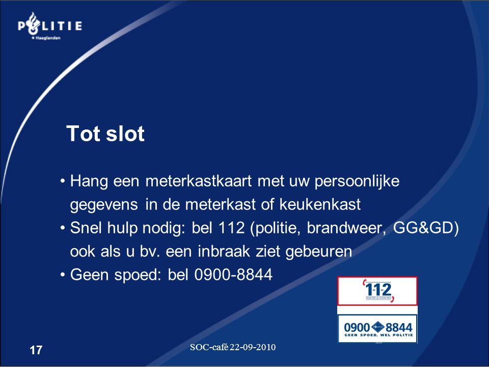 17 SOC-café 22-09-2010 Tot slot •Hang een meterkastkaart met uw persoonlijke gegevens in de meterkast of keukenkast •Snel hulp nodig: bel 112 (politie
