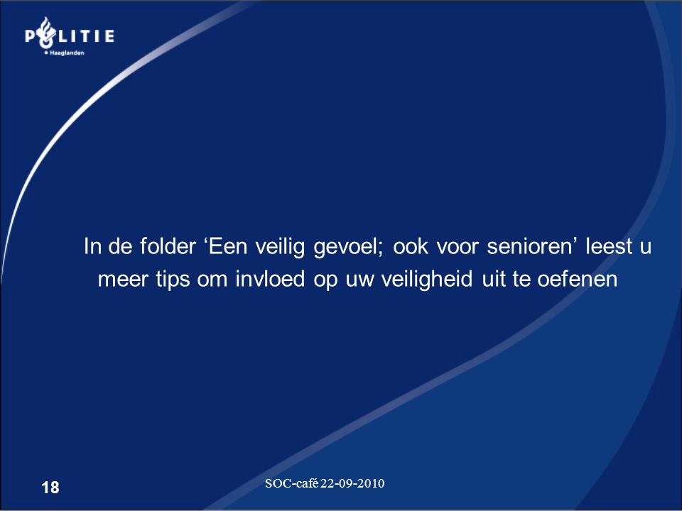 18 SOC-café 22-09-2010 In de folder 'Een veilig gevoel; ook voor senioren' leest u meer tips om invloed op uw veiligheid uit te oefenen