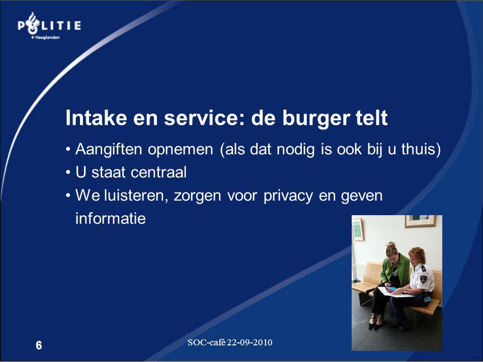 6 SOC-café 22-09-2010 Intake en service: de burger telt •Aangiften opnemen (als dat nodig is ook bij u thuis) •U staat centraal •We luisteren, zorgen