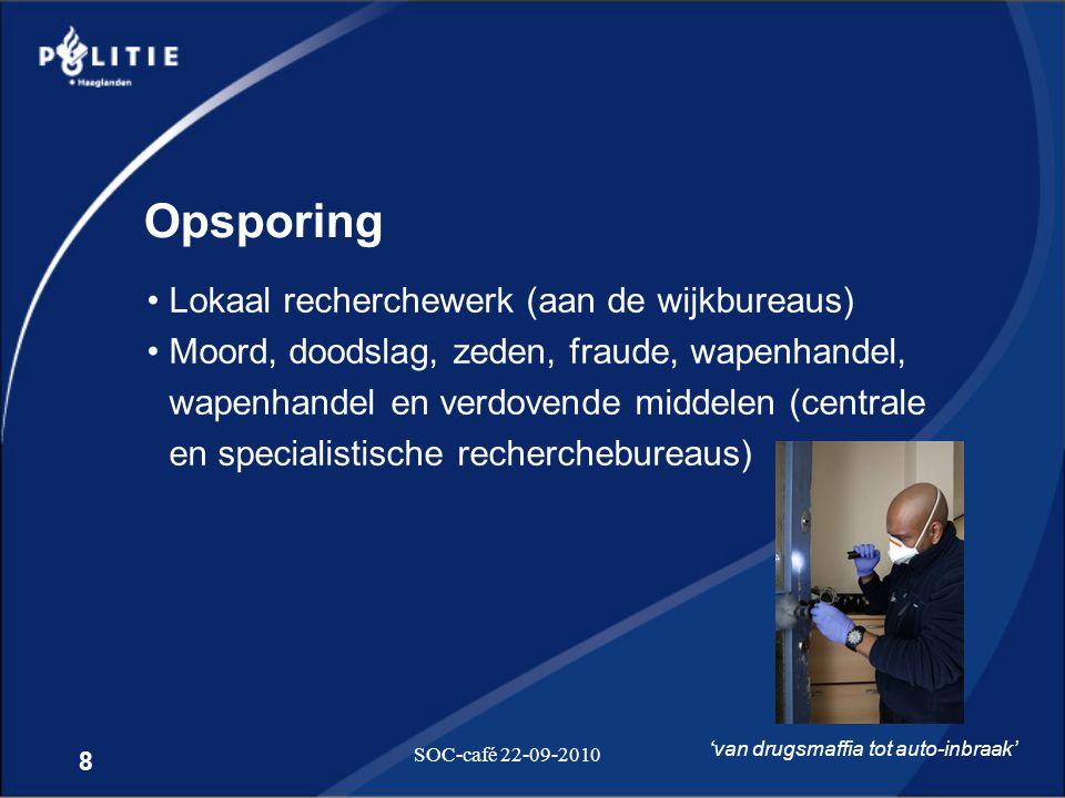8 SOC-café 22-09-2010 Opsporing •Lokaal recherchewerk (aan de wijkbureaus) •Moord, doodslag, zeden, fraude, wapenhandel, wapenhandel en verdovende mid
