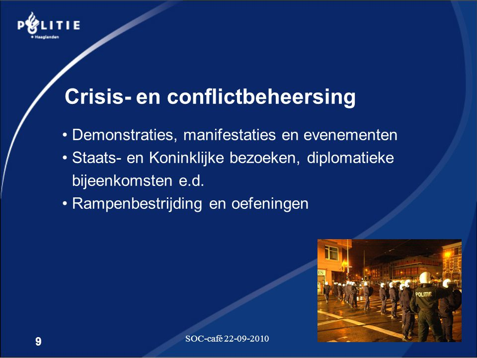9 SOC-café 22-09-2010 Crisis- en conflictbeheersing •Demonstraties, manifestaties en evenementen •Staats- en Koninklijke bezoeken, diplomatieke bijeen