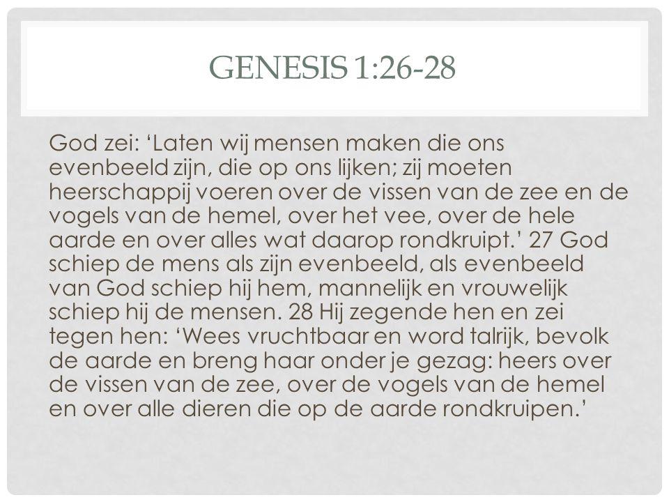 GENESIS 1:26-28 God zei: 'Laten wij mensen maken die ons evenbeeld zijn, die op ons lijken; zij moeten heerschappij voeren over de vissen van de zee e