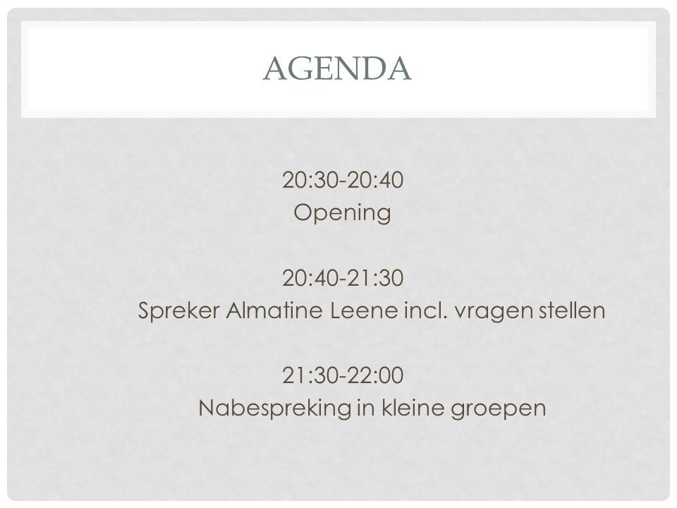 AGENDA 20:30-20:40 Opening 20:40-21:30 Spreker Almatine Leene incl. vragen stellen 21:30-22:00 Nabespreking in kleine groepen