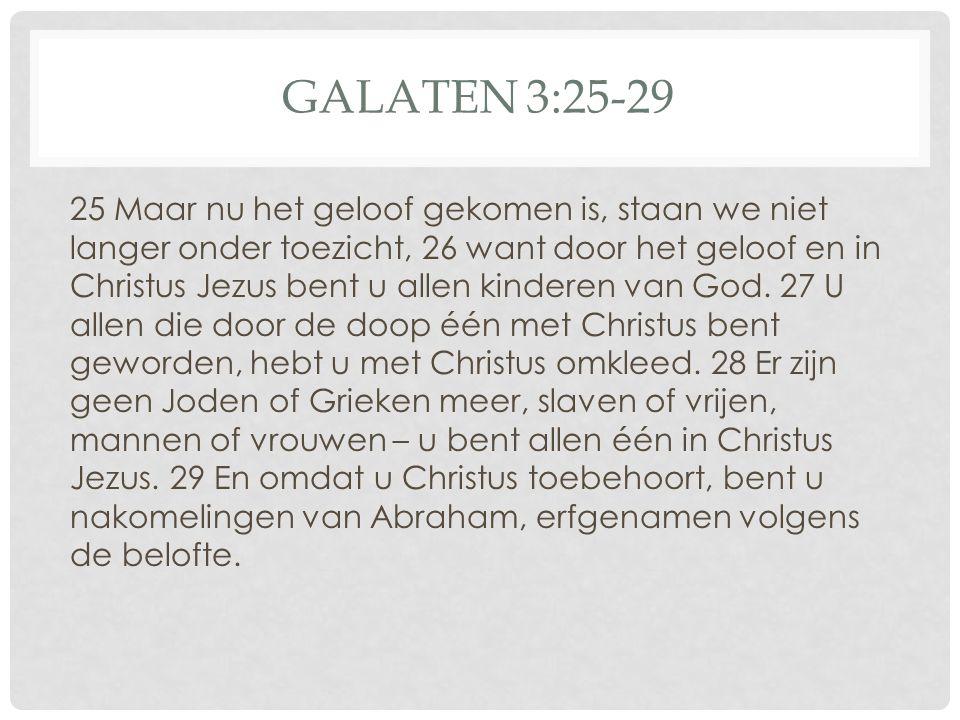 GALATEN 3:25-29 25 Maar nu het geloof gekomen is, staan we niet langer onder toezicht, 26 want door het geloof en in Christus Jezus bent u allen kinde