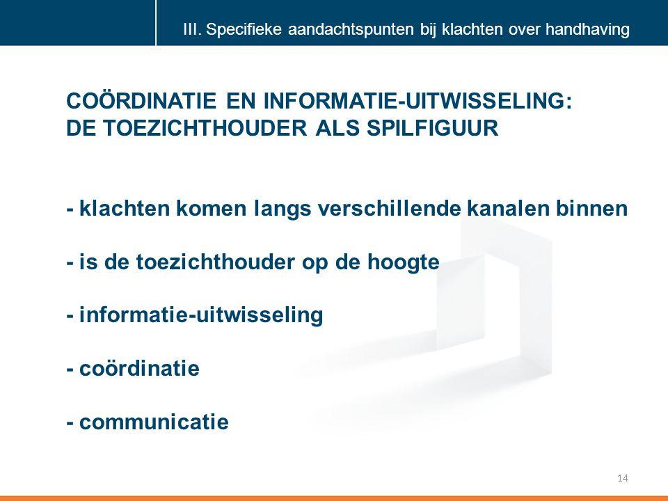 Klik om de stijl te bewerken 14 COÖRDINATIE EN INFORMATIE-UITWISSELING: DE TOEZICHTHOUDER ALS SPILFIGUUR - klachten komen langs verschillende kanalen binnen - is de toezichthouder op de hoogte - informatie-uitwisseling - coördinatie - communicatie III.