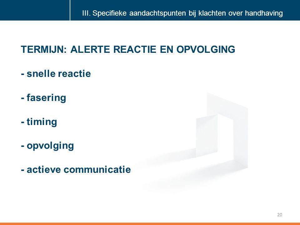 Klik om de stijl te bewerken 20 TERMIJN: ALERTE REACTIE EN OPVOLGING - snelle reactie - fasering - timing - opvolging - actieve communicatie III.