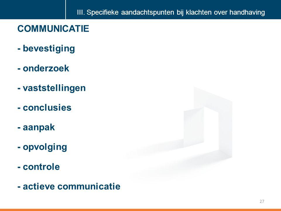 Klik om de stijl te bewerken 27 COMMUNICATIE - bevestiging - onderzoek - vaststellingen - conclusies - aanpak - opvolging - controle - actieve communicatie III.