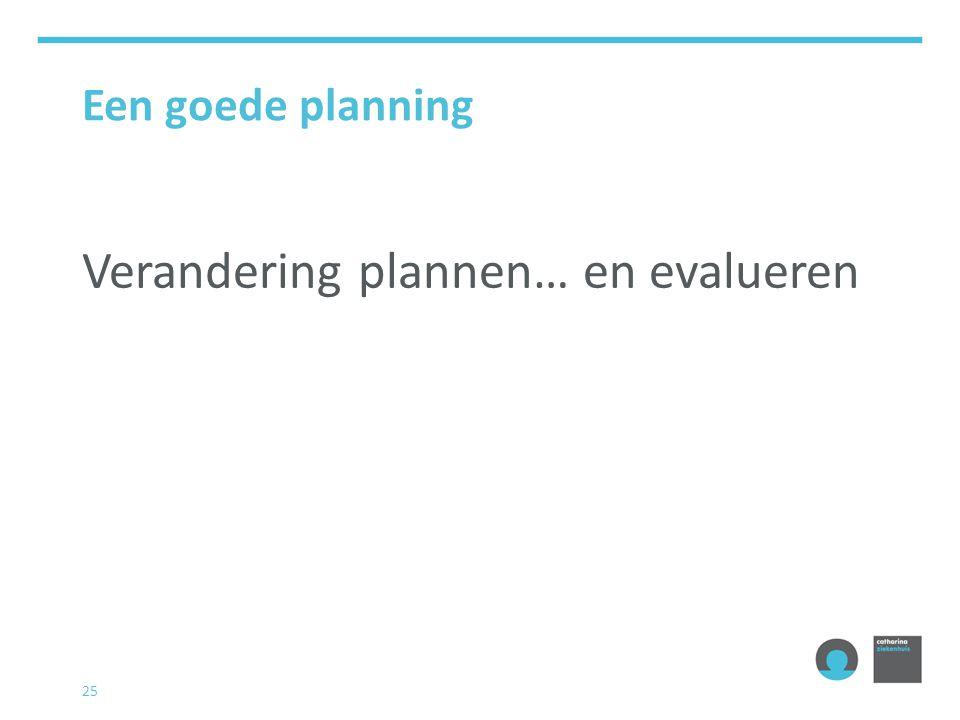 25 Een goede planning Verandering plannen… en evalueren